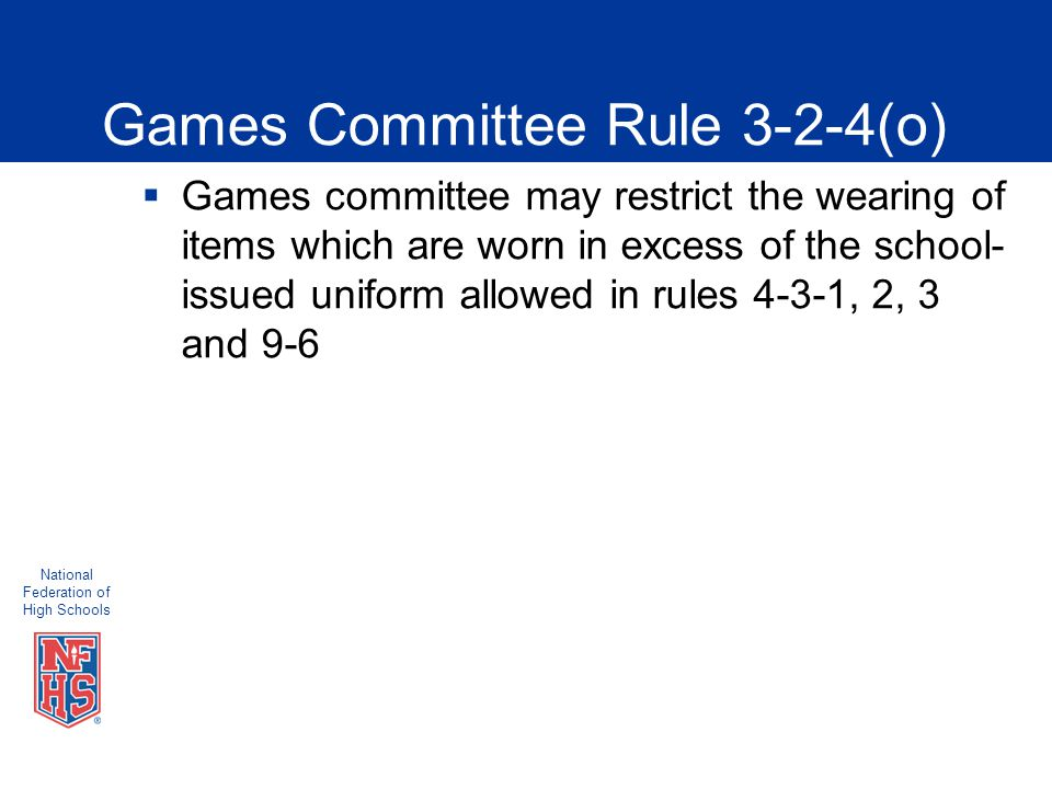 National Federation of High Schools Games Committee Rule 3-2-4(o)  Games committee may restrict the wearing of items which are worn in excess of the school- issued uniform allowed in rules 4-3-1, 2, 3 and 9-6