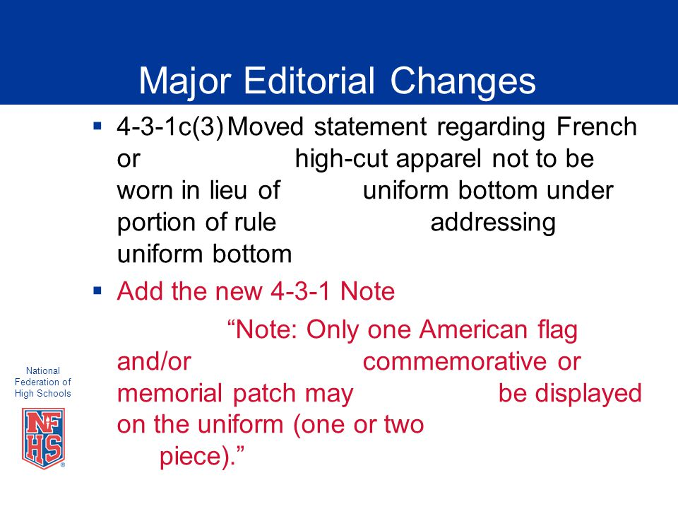National Federation of High Schools Major Editorial Changes  4-3-1c(3)Moved statement regarding French or high-cut apparel not to be worn in lieu of uniform bottom under portion of rule addressing uniform bottom  Add the new 4-3-1 Note Note: Only one American flag and/or commemorative or memorial patch may be displayed on the uniform (one or two piece).