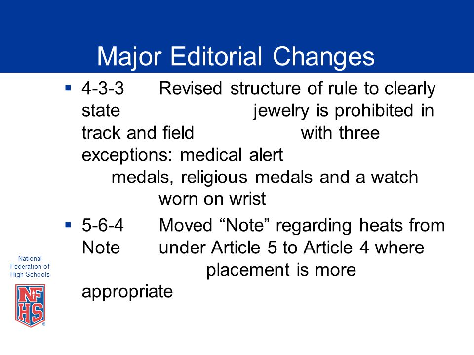 National Federation of High Schools Major Editorial Changes  4-3-3Revised structure of rule to clearly state jewelry is prohibited in track and field with three exceptions: medical alert medals, religious medals and a watch worn on wrist  5-6-4 Moved Note regarding heats from Noteunder Article 5 to Article 4 where placement is more appropriate