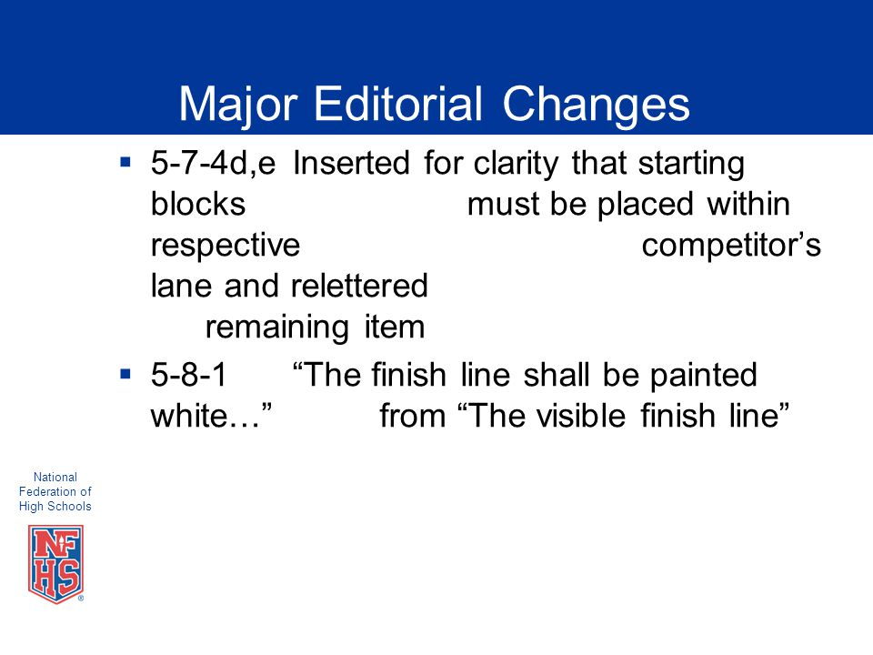 National Federation of High Schools Major Editorial Changes  5-7-4d,eInserted for clarity that starting blocks must be placed within respective competitor's lane and relettered remaining item  5-8-1 The finish line shall be painted white… from The visible finish line