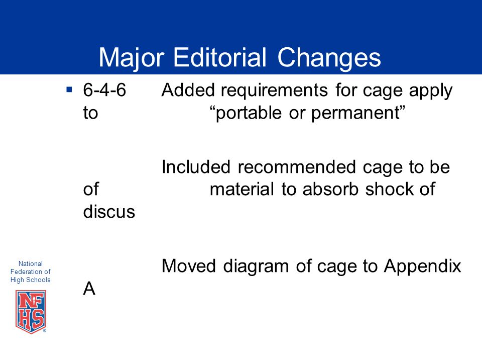 National Federation of High Schools Major Editorial Changes  6-4-6Added requirements for cage apply to portable or permanent Included recommended cage to be of material to absorb shock of discus Moved diagram of cage to Appendix A