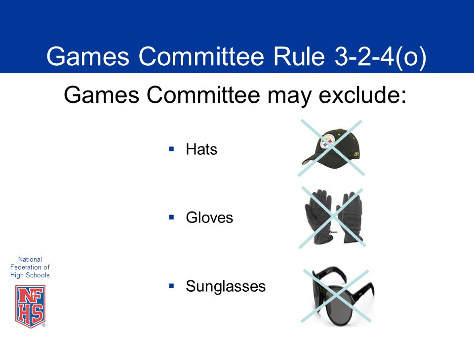 National Federation of High Schools Games Committee Rule 3-2-4(o)  Hats  Gloves  Sunglasses Games Committee may exclude: