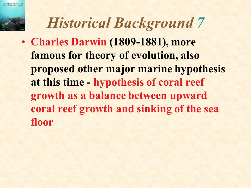 Historical Background 7 Charles Darwin (1809-1881), more famous for theory of evolution, also proposed other major marine hypothesis at this time - hy