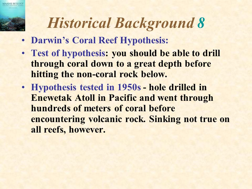 Historical Background 8 Darwin's Coral Reef Hypothesis: Test of hypothesis: you should be able to drill through coral down to a great depth before hit