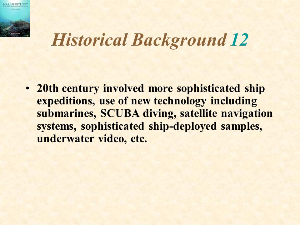 Historical Background 12 20th century involved more sophisticated ship expeditions, use of new technology including submarines, SCUBA diving, satellit