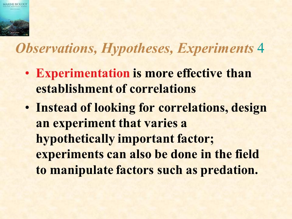 Observations, Hypotheses, Experiments 4 Experimentation is more effective than establishment of correlations Instead of looking for correlations, desi