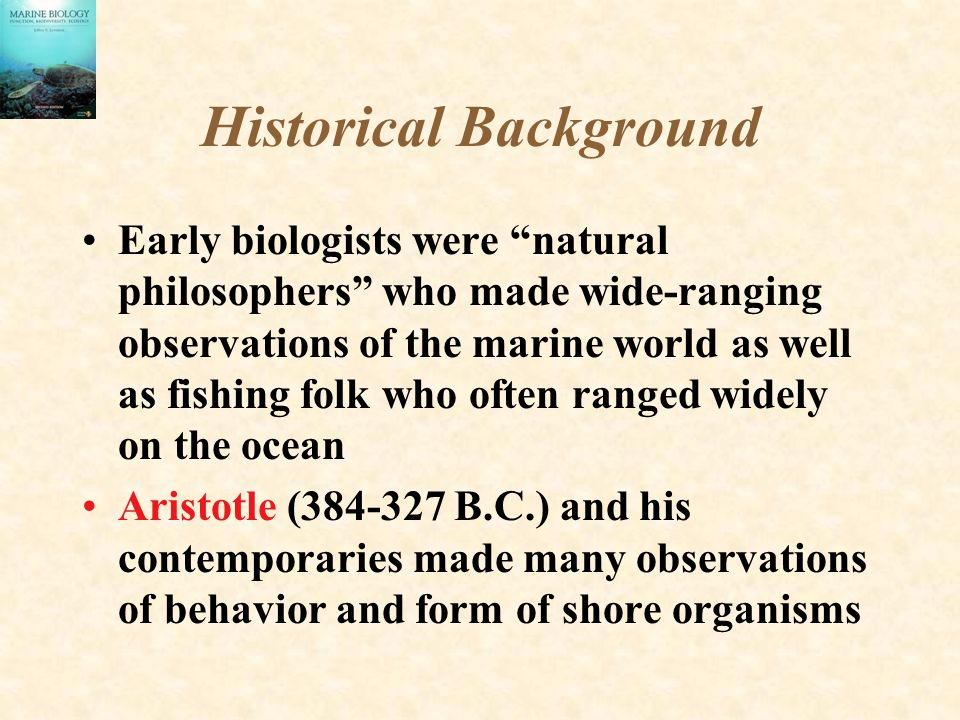 """Historical Background Early biologists were """"natural philosophers"""" who made wide-ranging observations of the marine world as well as fishing folk who"""