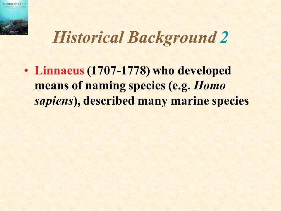 Historical Background 2 Linnaeus (1707-1778) who developed means of naming species (e.g. Homo sapiens), described many marine species