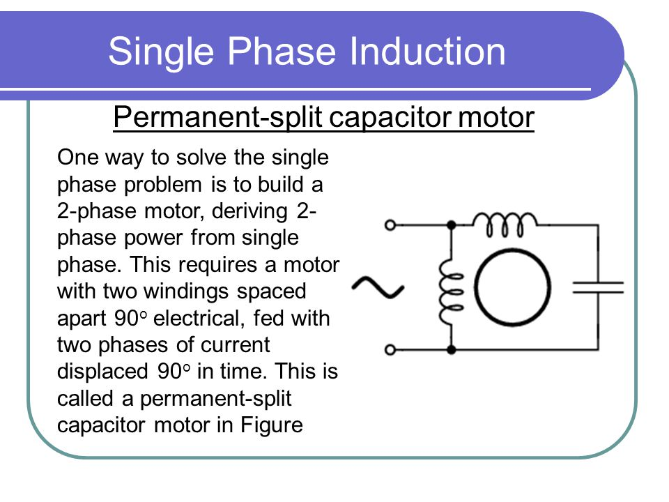 Single Phase Induction Permanent-split capacitor motor One way to solve the single phase problem is to build a 2-phase motor, deriving 2- phase power