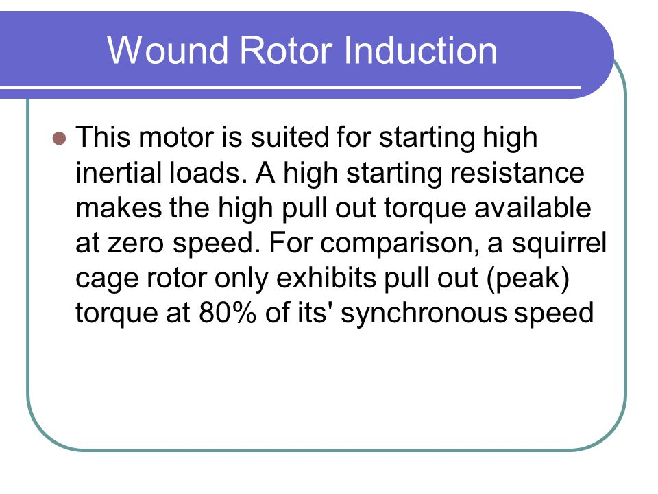 Wound Rotor Induction This motor is suited for starting high inertial loads. A high starting resistance makes the high pull out torque available at ze