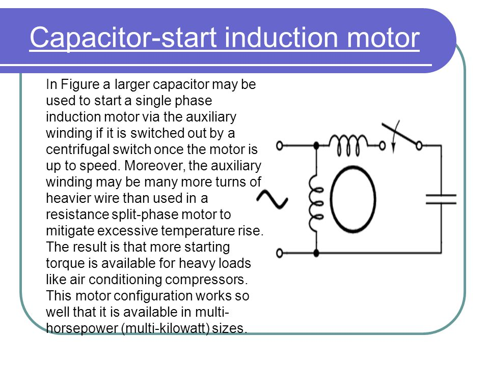 Capacitor-start induction motor In Figure a larger capacitor may be used to start a single phase induction motor via the auxiliary winding if it is sw