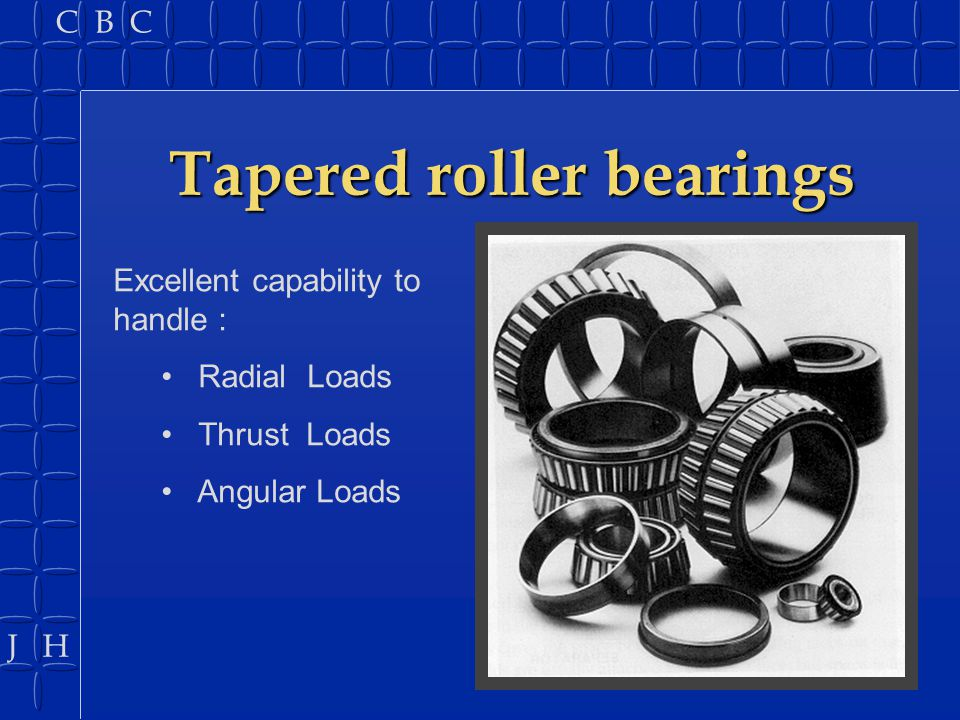 J H C B C Tapered roller bearings Excellent capability to handle : Radial Loads Thrust Loads Angular Loads