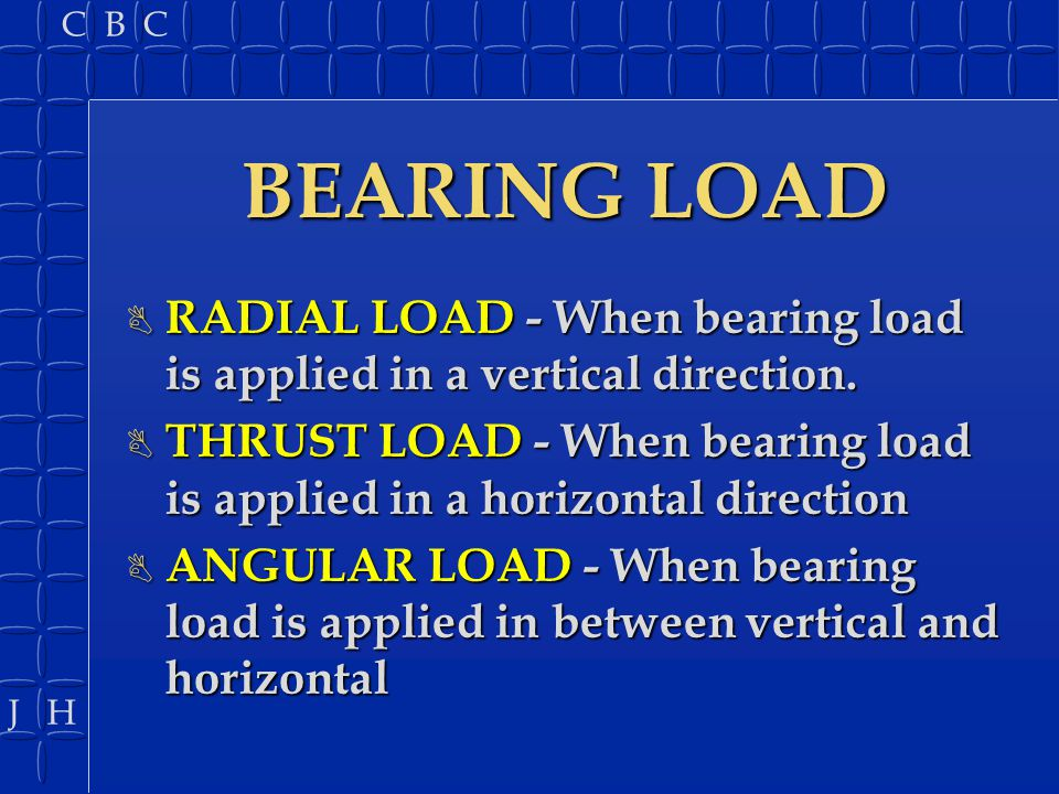 J H C B C BEARING LOAD B RADIAL LOAD - When bearing load is applied in a vertical direction. B THRUST LOAD - When bearing load is applied in a horizon