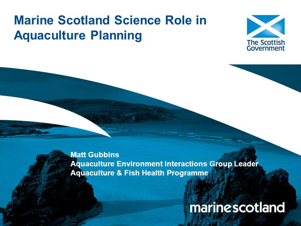 Marine Scotland Science Role in Aquaculture Planning Matt Gubbins Aquaculture Environment Interactions Group Leader Aquaculture & Fish Health Programme
