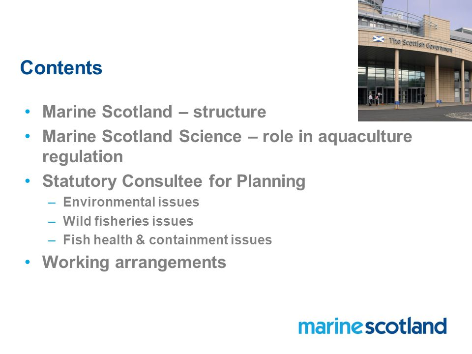 Contents Marine Scotland – structure Marine Scotland Science – role in aquaculture regulation Statutory Consultee for Planning –Environmental issues –Wild fisheries issues –Fish health & containment issues Working arrangements