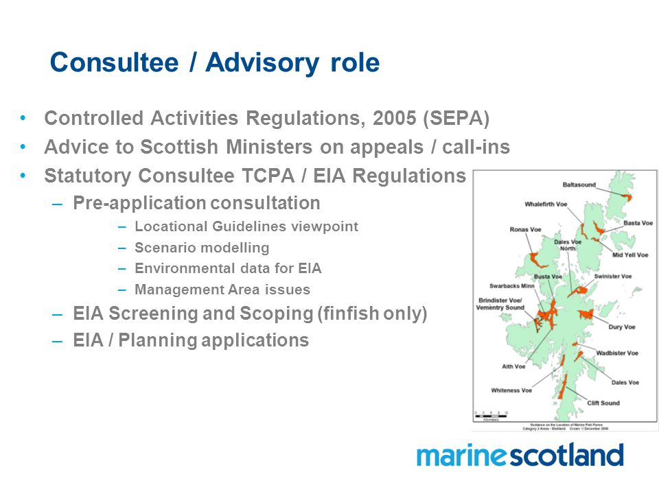 Consultee / Advisory role Controlled Activities Regulations, 2005 (SEPA) Advice to Scottish Ministers on appeals / call-ins Statutory Consultee TCPA / EIA Regulations –Pre-application consultation –Locational Guidelines viewpoint –Scenario modelling –Environmental data for EIA –Management Area issues –EIA Screening and Scoping (finfish only) –EIA / Planning applications