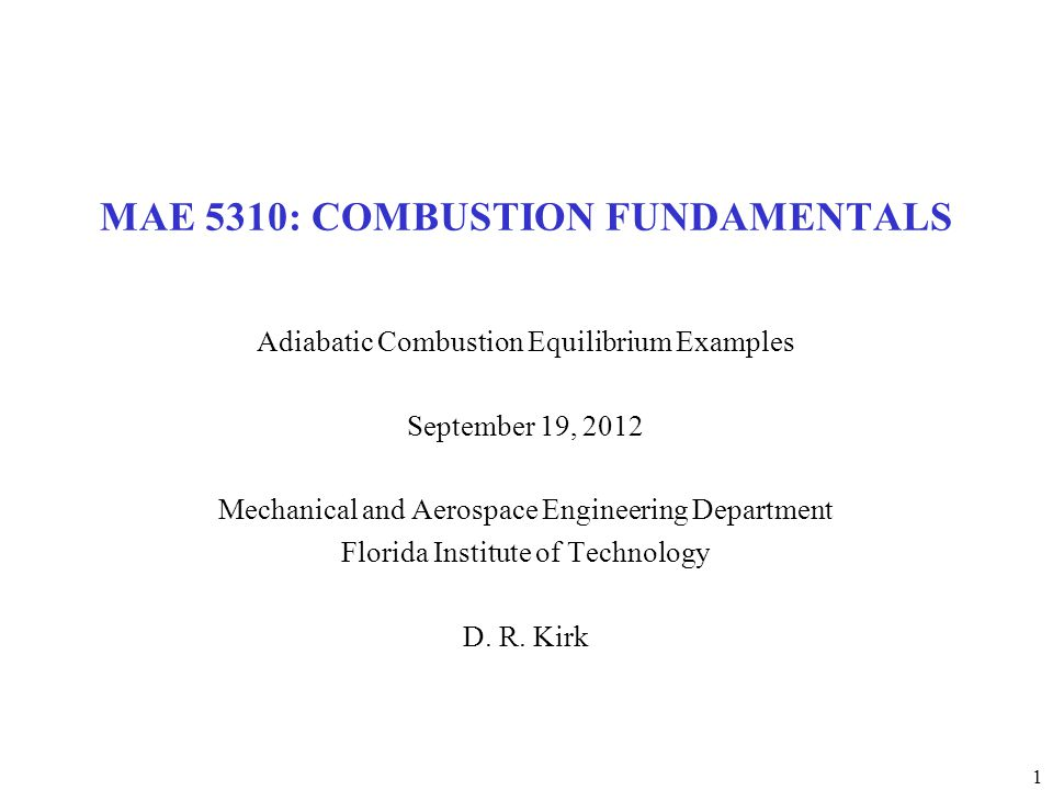 1 MAE 5310: COMBUSTION FUNDAMENTALS Adiabatic Combustion Equilibrium Examples September 19, 2012 Mechanical and Aerospace Engineering Department Florida Institute of Technology D.