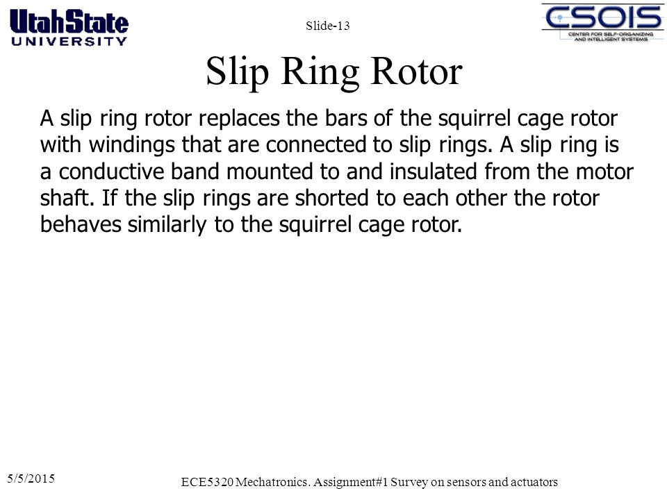 Slip Ring Rotor 5/5/2015 ECE5320 Mechatronics. Assignment#1 Survey on sensors and actuators Slide-13 A slip ring rotor replaces the bars of the squirr
