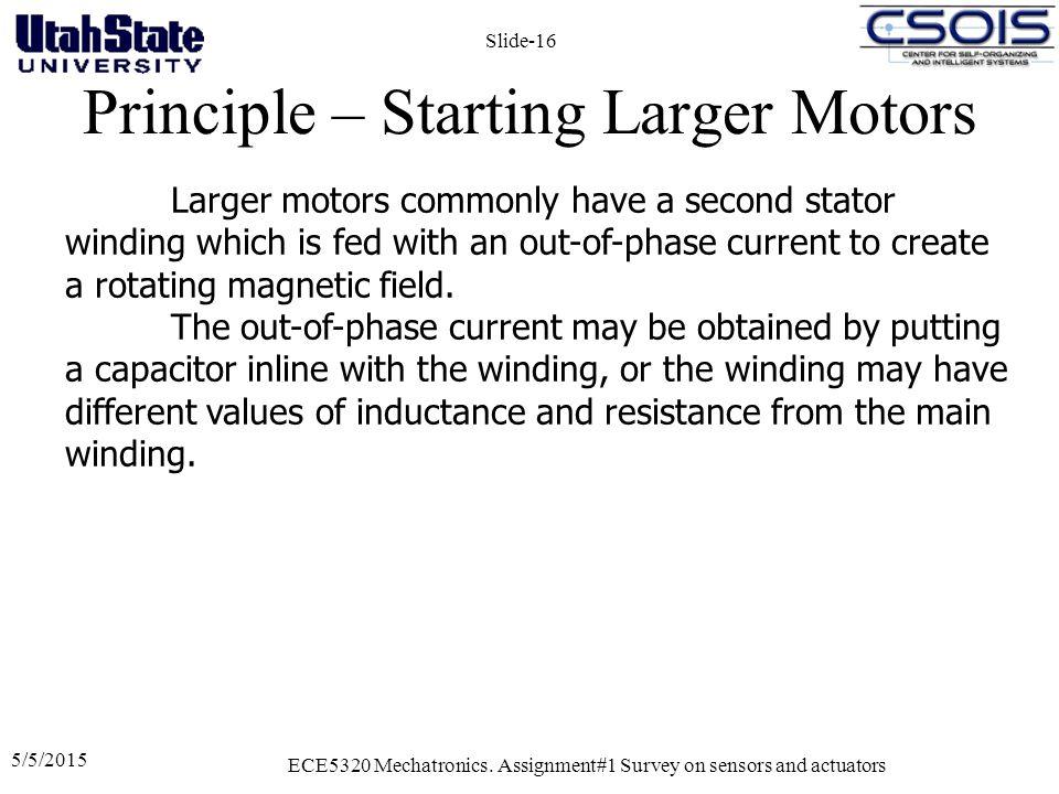 Principle – Starting Larger Motors 5/5/2015 ECE5320 Mechatronics. Assignment#1 Survey on sensors and actuators Slide-16 Larger motors commonly have a