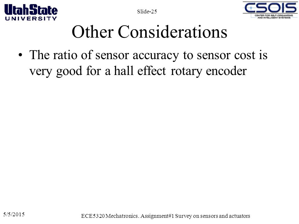 Other Considerations The ratio of sensor accuracy to sensor cost is very good for a hall effect rotary encoder 5/5/2015 ECE5320 Mechatronics. Assignme