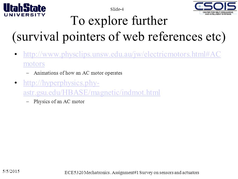 5/5/2015 ECE5320 Mechatronics. Assignment#1 Survey on sensors and actuators Slide-4 To explore further (survival pointers of web references etc) http: