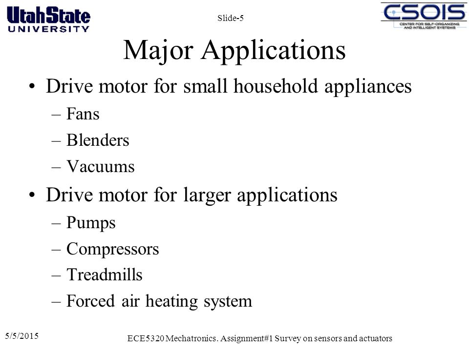 Major Applications Drive motor for small household appliances –Fans –Blenders –Vacuums Drive motor for larger applications –Pumps –Compressors –Treadm
