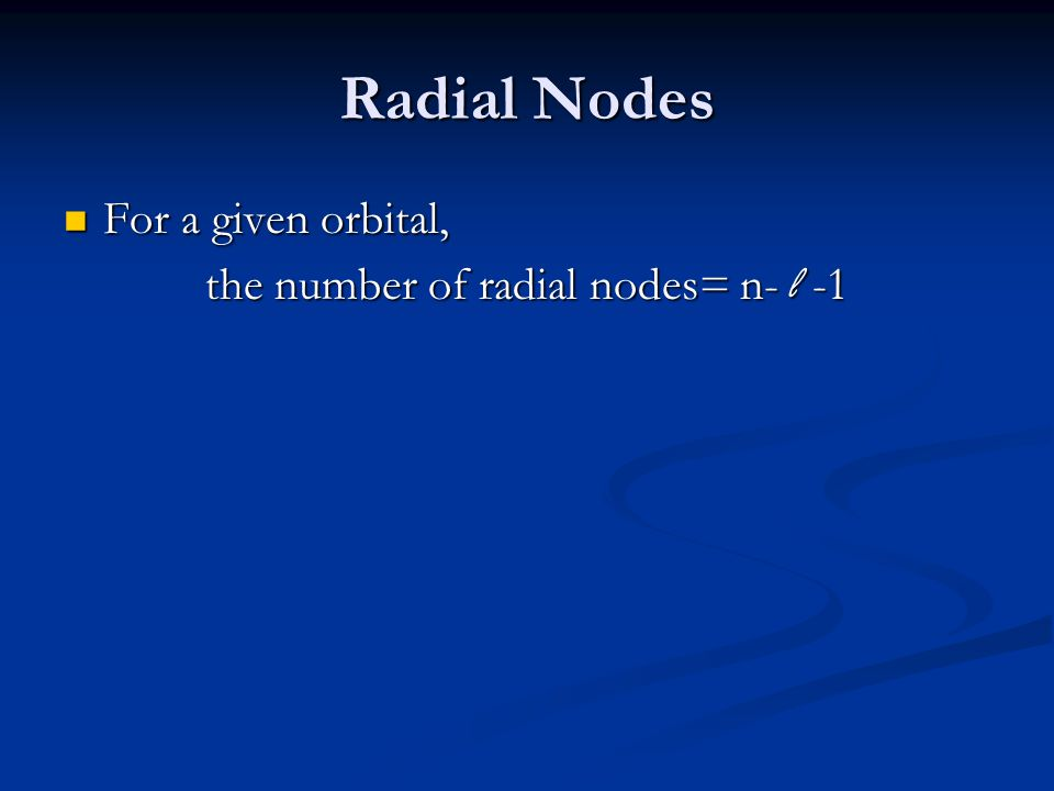 Radial Nodes For a given orbital, For a given orbital, the number of radial nodes= n- l -1