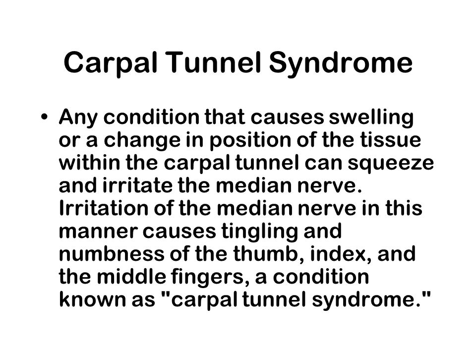 Carpal Tunnel Syndrome Any condition that causes swelling or a change in position of the tissue within the carpal tunnel can squeeze and irritate the median nerve.
