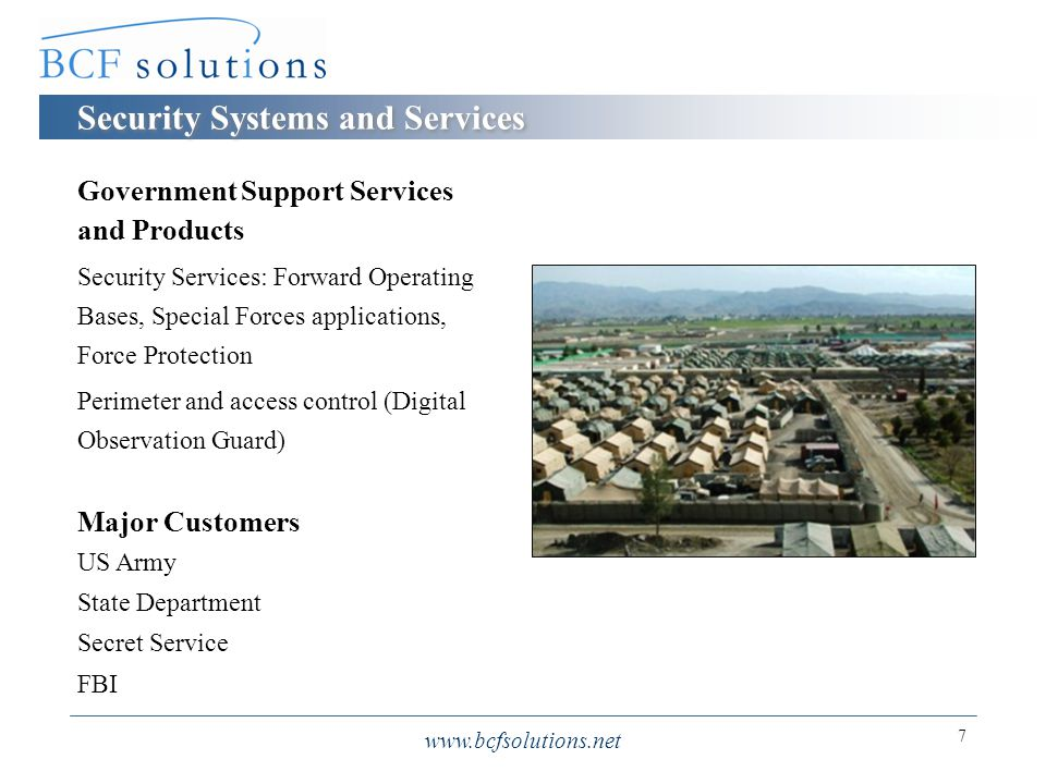 www.bcfsolutions.net 7 Security Systems and Services Government Support Services and Products Security Services: Forward Operating Bases, Special Forces applications, Force Protection Perimeter and access control (Digital Observation Guard) Major Customers US Army State Department Secret Service FBI