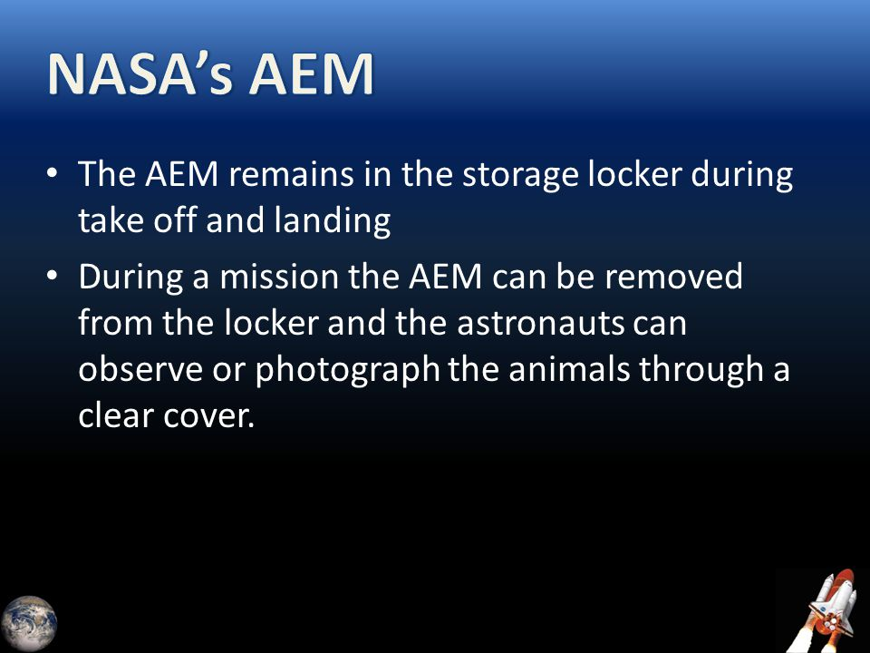The AEM remains in the storage locker during take off and landing During a mission the AEM can be removed from the locker and the astronauts can obser