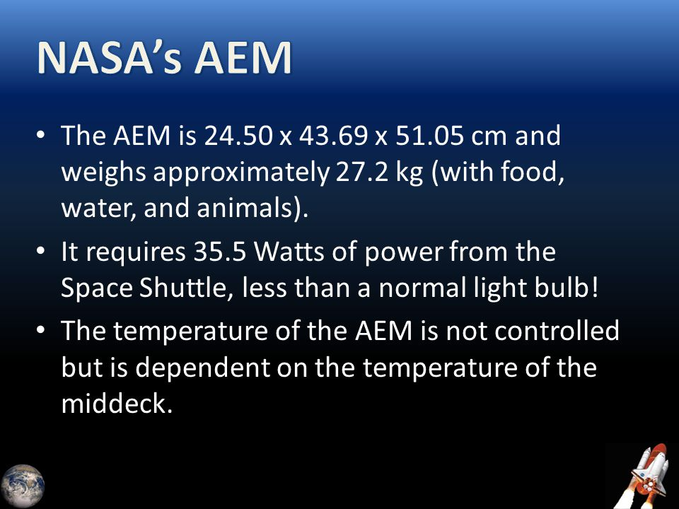 The AEM is 24.50 x 43.69 x 51.05 cm and weighs approximately 27.2 kg (with food, water, and animals). It requires 35.5 Watts of power from the Space S