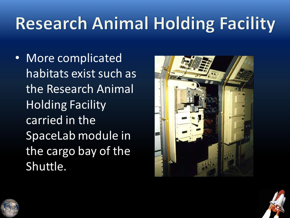 More complicated habitats exist such as the Research Animal Holding Facility carried in the SpaceLab module in the cargo bay of the Shuttle.