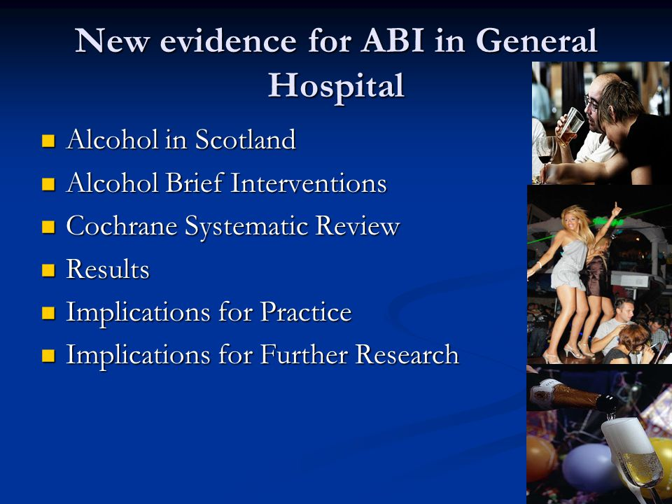 New evidence for ABI in General Hospital Alcohol in Scotland Alcohol in Scotland Alcohol Brief Interventions Alcohol Brief Interventions Cochrane Systematic Review Cochrane Systematic Review Results Results Implications for Practice Implications for Practice Implications for Further Research Implications for Further Research
