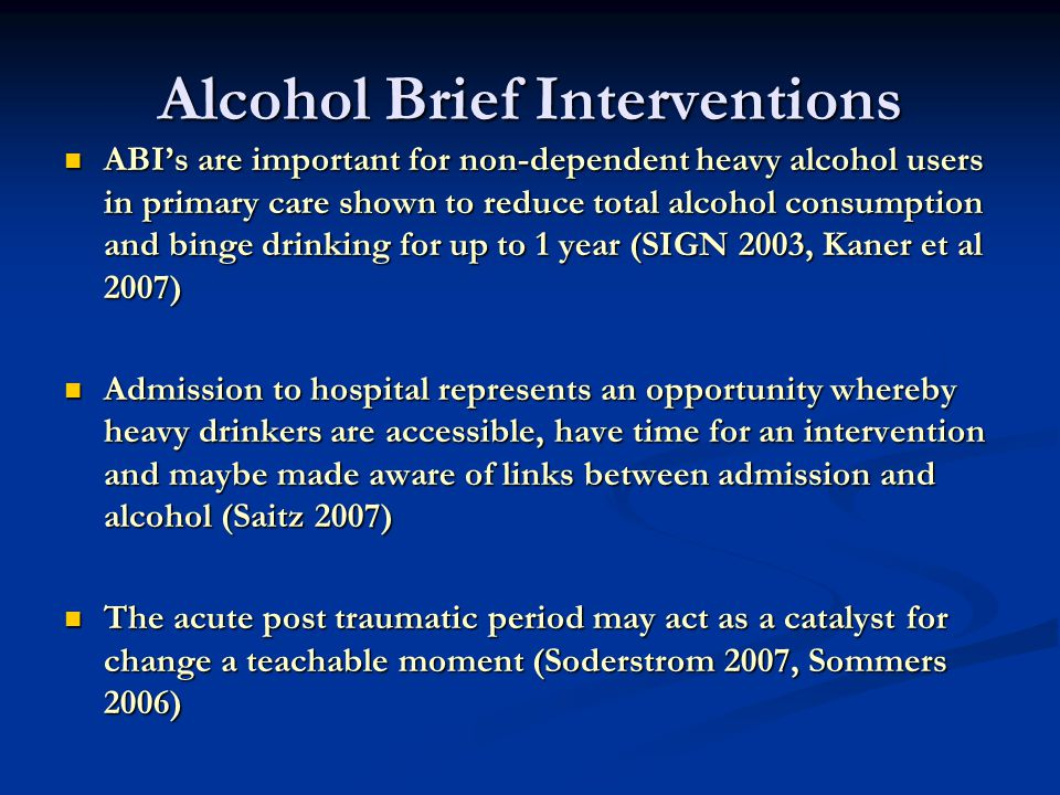 Alcohol Brief Interventions ABI's are important for non-dependent heavy alcohol users in primary care shown to reduce total alcohol consumption and binge drinking for up to 1 year (SIGN 2003, Kaner et al 2007) ABI's are important for non-dependent heavy alcohol users in primary care shown to reduce total alcohol consumption and binge drinking for up to 1 year (SIGN 2003, Kaner et al 2007) Admission to hospital represents an opportunity whereby heavy drinkers are accessible, have time for an intervention and maybe made aware of links between admission and alcohol (Saitz 2007) Admission to hospital represents an opportunity whereby heavy drinkers are accessible, have time for an intervention and maybe made aware of links between admission and alcohol (Saitz 2007) The acute post traumatic period may act as a catalyst for change a teachable moment (Soderstrom 2007, Sommers 2006) The acute post traumatic period may act as a catalyst for change a teachable moment (Soderstrom 2007, Sommers 2006)