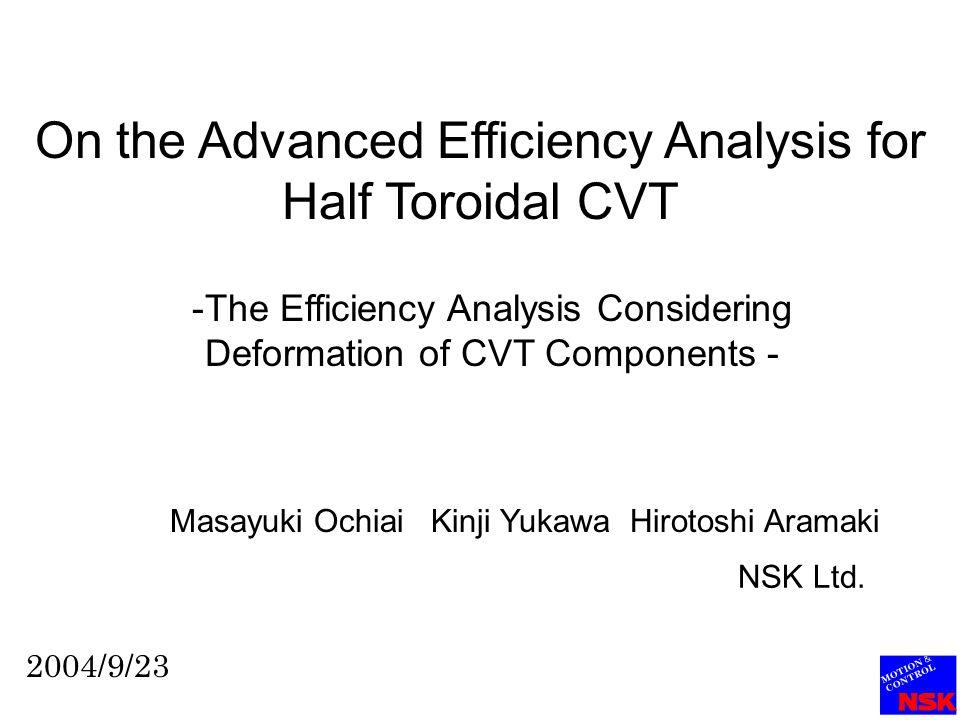 On the Advanced Efficiency Analysis for Half Toroidal CVT -The Efficiency Analysis Considering Deformation of CVT Components - Masayuki Ochiai Kinji Yukawa Hirotoshi Aramaki 2004/9/23 NSK Ltd.