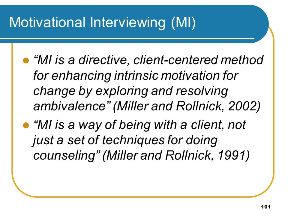 101 Motivational Interviewing (MI) MI is a directive, client-centered method for enhancing intrinsic motivation for change by exploring and resolving ambivalence (Miller and Rollnick, 2002) MI is a way of being with a client, not just a set of techniques for doing counseling (Miller and Rollnick, 1991)