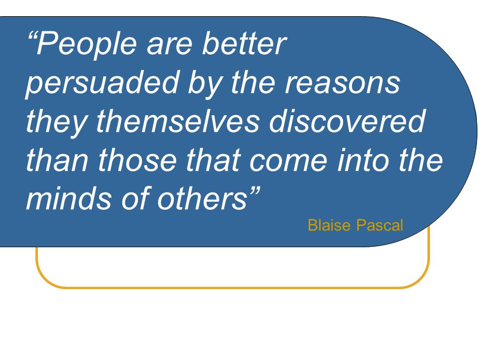People are better persuaded by the reasons they themselves discovered than those that come into the minds of others Blaise Pascal