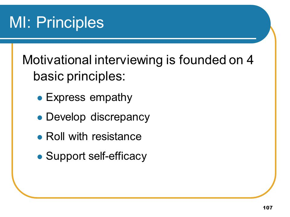 107 MI: Principles Motivational interviewing is founded on 4 basic principles: Express empathy Develop discrepancy Roll with resistance Support self-efficacy