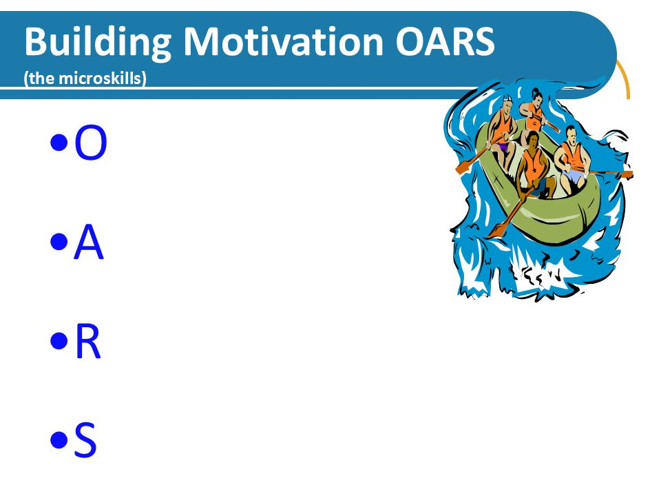 108 Building Motivation OARS (the microskills) O pen-ended Questioning A ffirming R eflective Listening S ummarizing O A R S