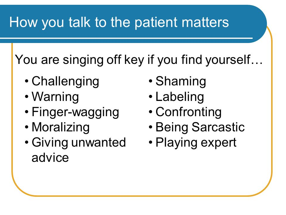 How you talk to the patient matters You are singing off key if you find yourself… Challenging Warning Finger-wagging Moralizing Giving unwanted advice Shaming Labeling Confronting Being Sarcastic Playing expert