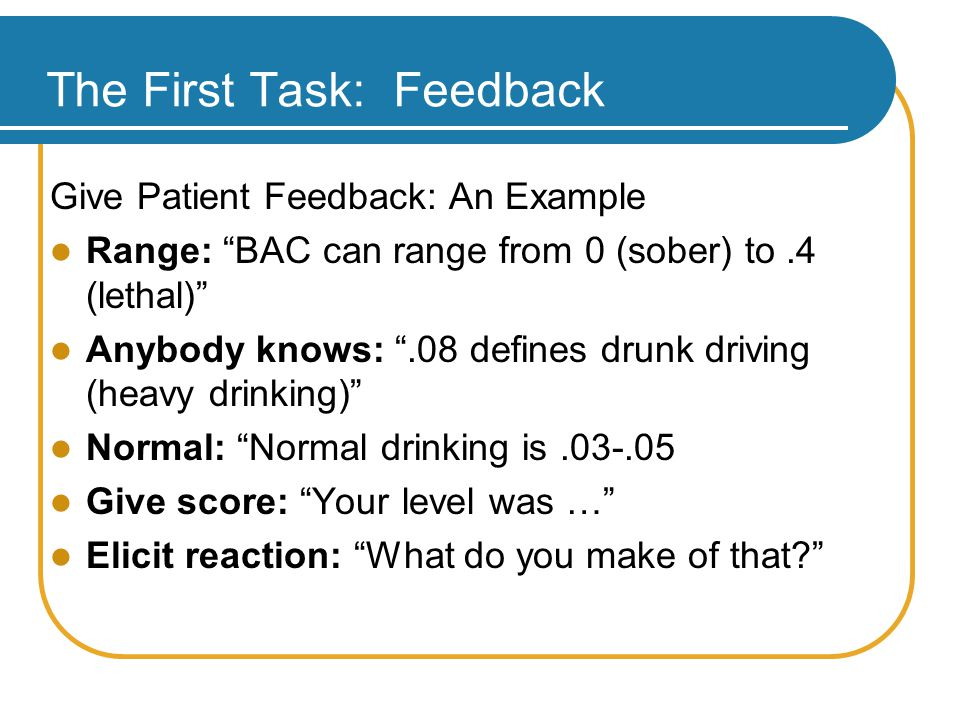 The First Task: Feedback Give Patient Feedback: An Example Range: BAC can range from 0 (sober) to.4 (lethal) Anybody knows: .08 defines drunk driving (heavy drinking) Normal: Normal drinking is.03-.05 Give score: Your level was … Elicit reaction: What do you make of that?