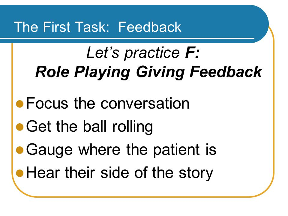 The First Task: Feedback Let's practice F: Role Playing Giving Feedback Focus the conversation Get the ball rolling Gauge where the patient is Hear their side of the story