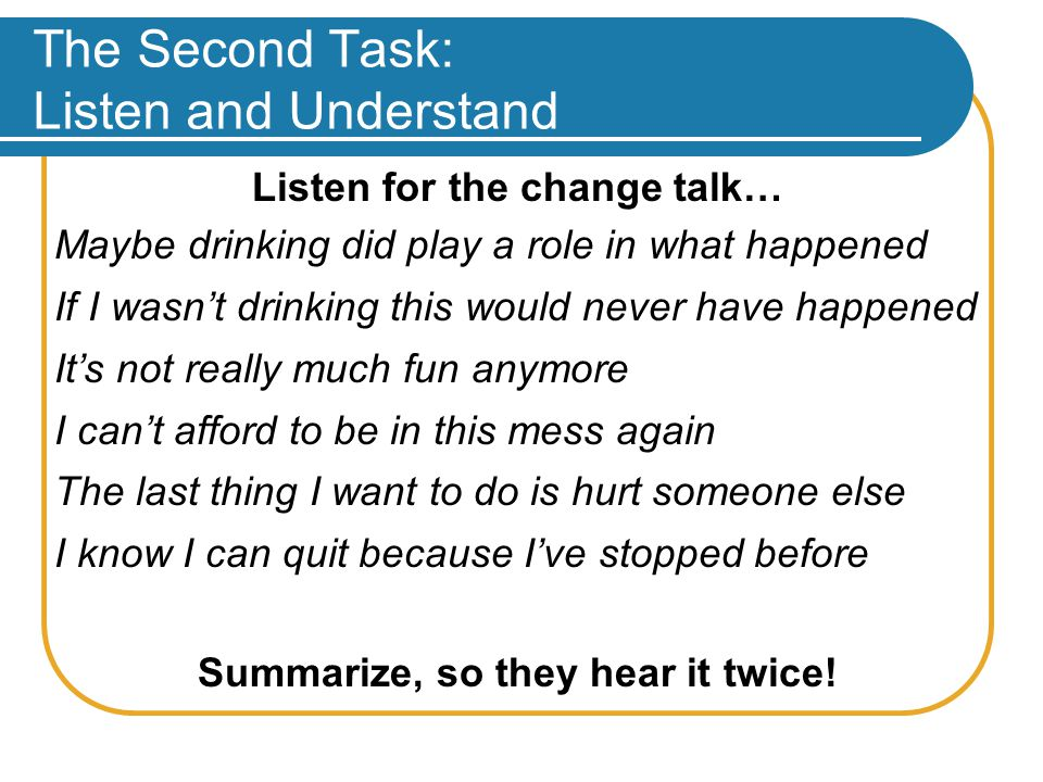 The Second Task: Listen and Understand Listen for the change talk… Maybe drinking did play a role in what happened If I wasn't drinking this would never have happened It's not really much fun anymore I can't afford to be in this mess again The last thing I want to do is hurt someone else I know I can quit because I've stopped before Summarize, so they hear it twice!