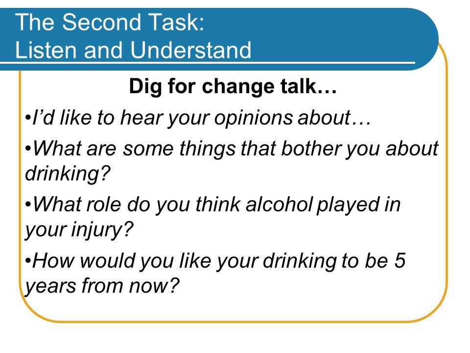 The Second Task: Listen and Understand Dig for change talk… I'd like to hear your opinions about… What are some things that bother you about drinking.