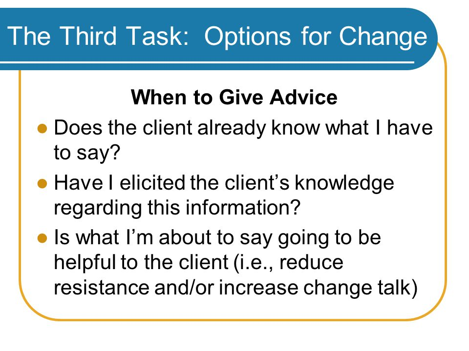 The Third Task: Options for Change When to Give Advice Does the client already know what I have to say.