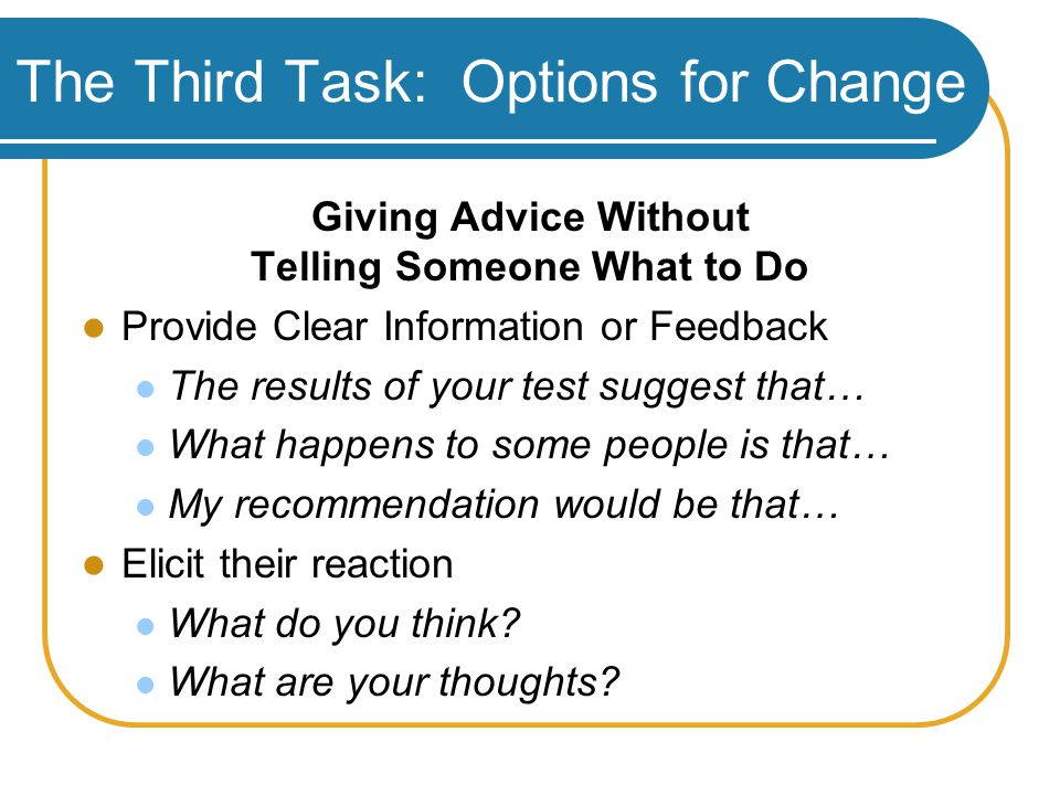 The Third Task: Options for Change Giving Advice Without Telling Someone What to Do Provide Clear Information or Feedback The results of your test suggest that… What happens to some people is that… My recommendation would be that… Elicit their reaction What do you think.