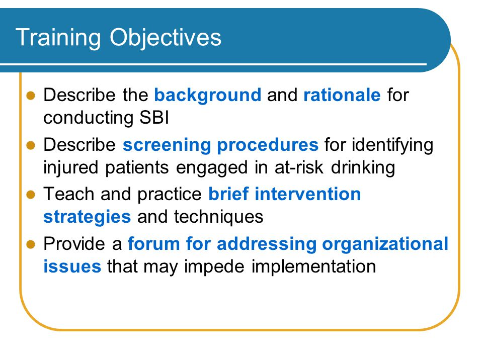 Screening, Brief Interventions for Alcohol: Major Impact of SBI on Morbidity and Mortality StudyResults - conclusionsReference Trauma patients48% fewer re-injury (18 months) 50% less likely to re-hospitalize Gentilello et al, 1999 Hospital ER screening Reduced DUI arrests 1 DUI arrest prevented for 9 screens Schermer et al, 2006 Physician offices20% fewer motor vehicle crashes over 48 month follow- up Fleming et al, 2002 Meta-analysis Interventions reduced mortality Cuijpers et al, 2004 Meta-analysis Treatment reduced alcohol, drug use Positive social outcomes: substance-related work or academic impairment, physical symptoms (e.g., memory loss, injuries) or legal problems (e.g., driving under the influence) Burke et al, 2003 Meta-analysis Interventions can provide effective public health approach to reducing risky use.