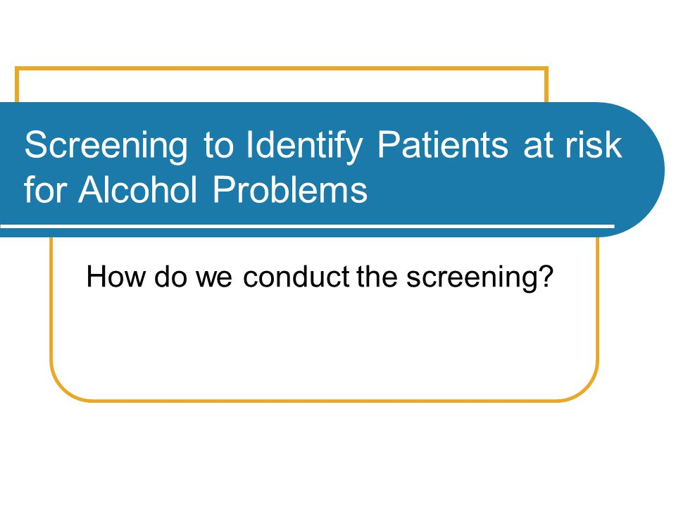 Screening to Identify Patients at risk for Alcohol Problems How do we conduct the screening?