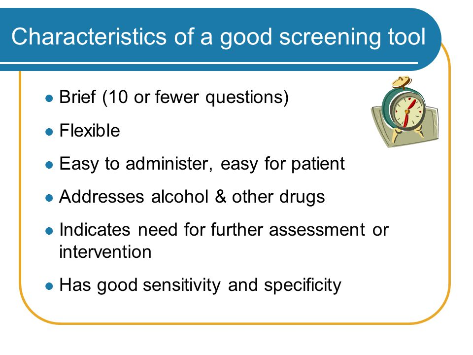 Characteristics of a good screening tool Brief (10 or fewer questions) Flexible Easy to administer, easy for patient Addresses alcohol & other drugs Indicates need for further assessment or intervention Has good sensitivity and specificity