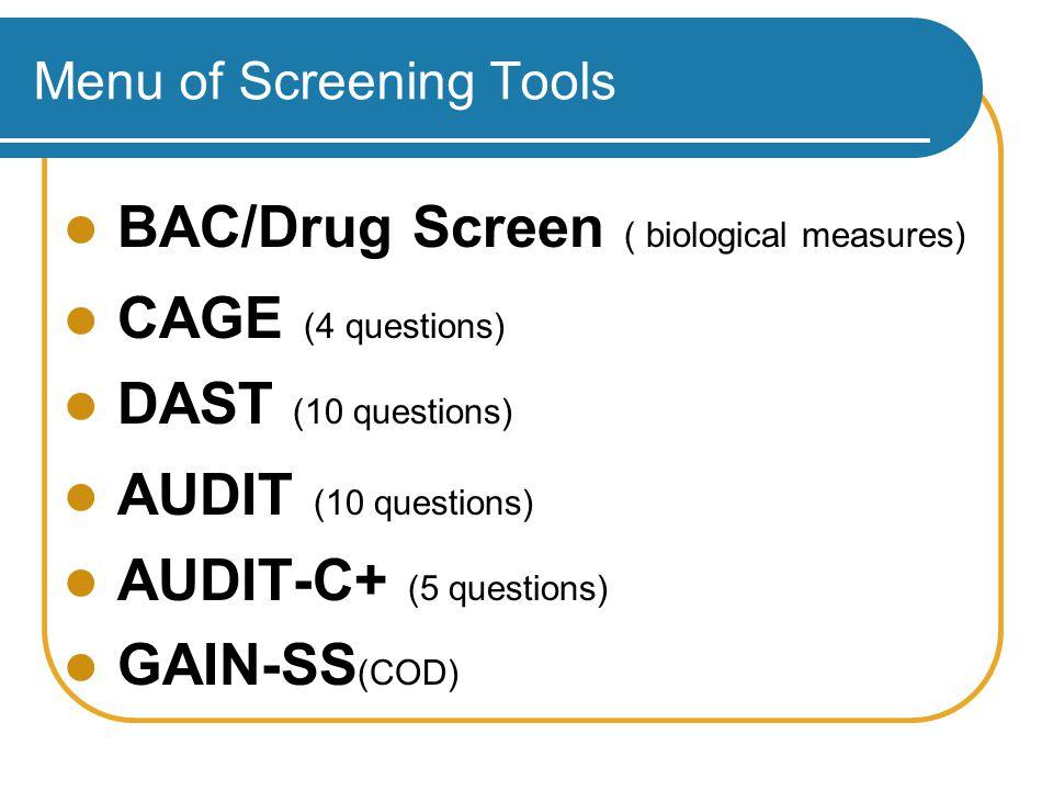 Menu of Screening Tools BAC/Drug Screen ( biological measures) CAGE (4 questions) DAST (10 questions) AUDIT (10 questions) AUDIT-C+ (5 questions) GAIN-SS (COD)
